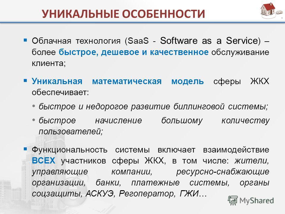 Облачная технология (SaaS - Software as a Service ) – более быстрое, дешевое и качественное обслуживание клиента; Уникальная математическая модель сферы ЖКХ обеспечивает: быстрое и недорогое развитие биллинговой системы; быстрое начисление большому к