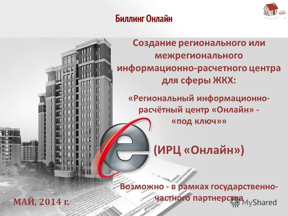 Создание регионального или межрегионального информационно-расчетного центра для сферы ЖКХ: «Региональный информационно- расчётный центр «Онлайн» - «под ключ»» (ИРЦ «Онлайн») Возможно - в рамках государственно- частного партнерства МАЙ, 2014 г.