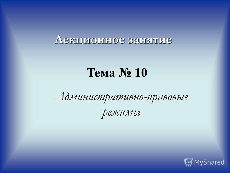 Административно-правовые режимы Лекционное занятие Тема 10