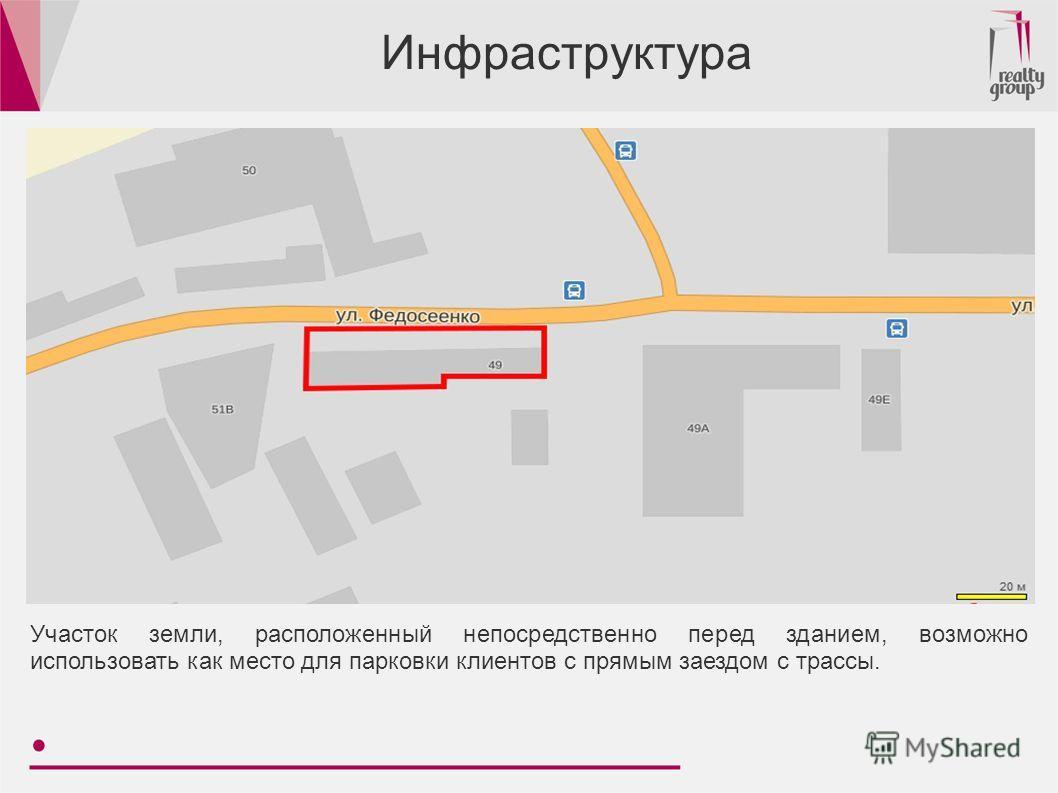 Инфраструктура Участок земли, расположенный непосредственно перед зданием, возможно использовать как место для парковки клиентов с прямым заездом с трассы.