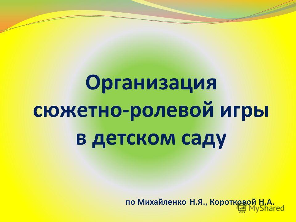 Организация сюжетно-ролевой игры в детском саду по Михайленко Н.Я., Коротковой Н.А.
