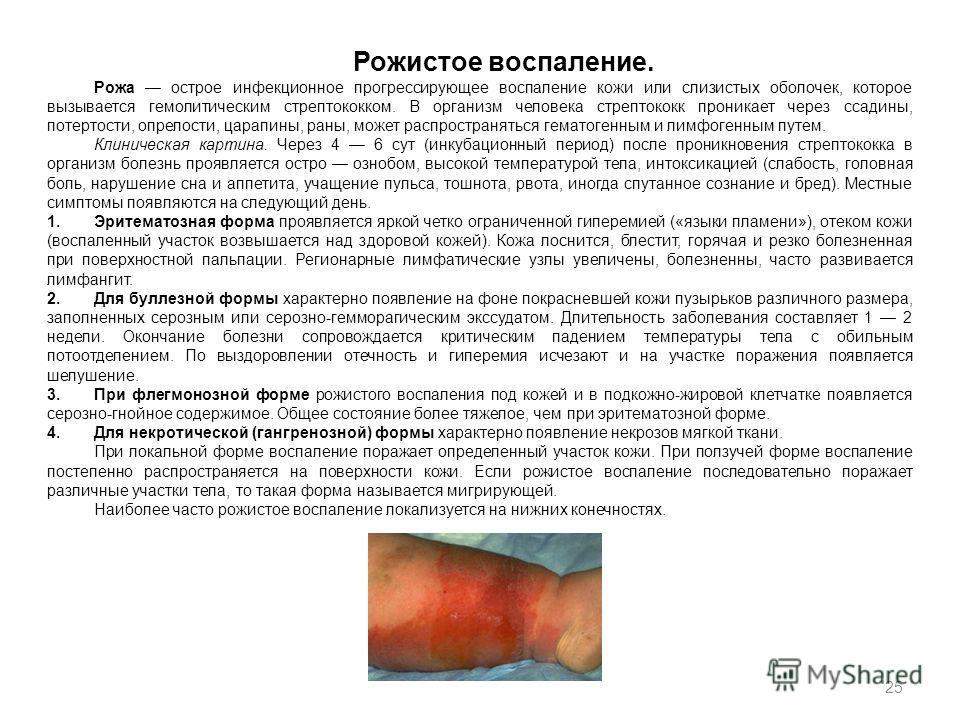 25 Рожистое воспаление. Рожа острое инфекционное прогрессирующее воспаление кожи или слизистых оболочек, которое вызывается гемолитическим стрептококком. В организм человека стрептококк проникает через ссадины, потертости, опрелости, царапины, раны,