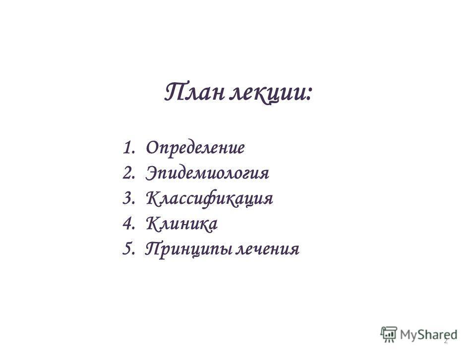 2 План лекции: 1. Определение 2. Эпидемиология 3. Классификация 4. Клиника 5. Принципы лечения