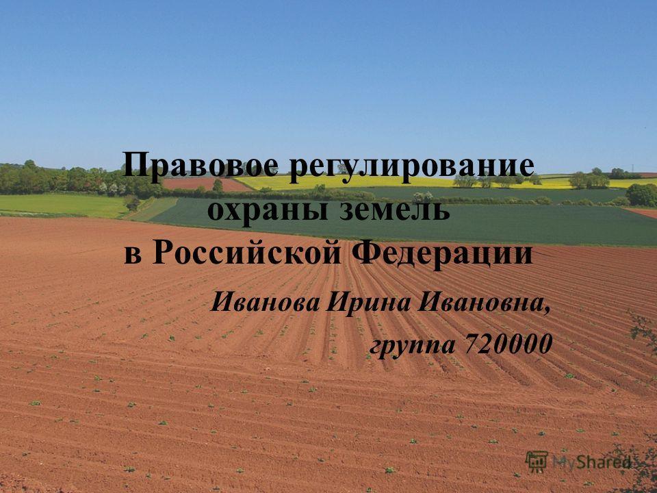 Правовое регулирование охраны земель в Российской Федерации Иванова Ирина Ивановна, группа 720000