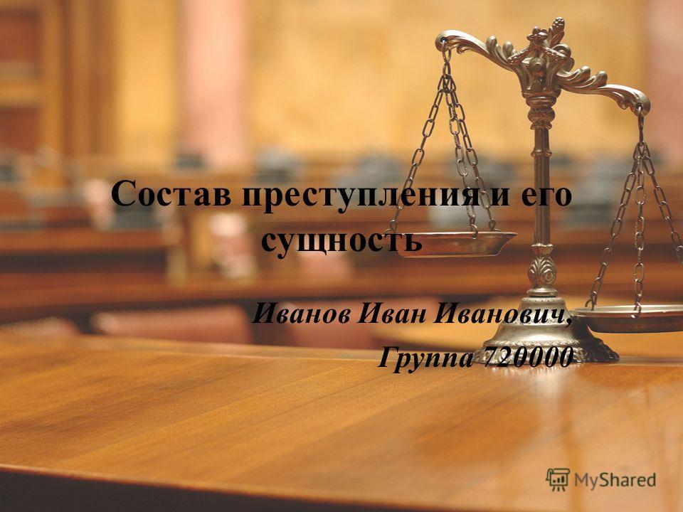 Состав преступления и его сущность Иванов Иван Иванович, Группа 720000