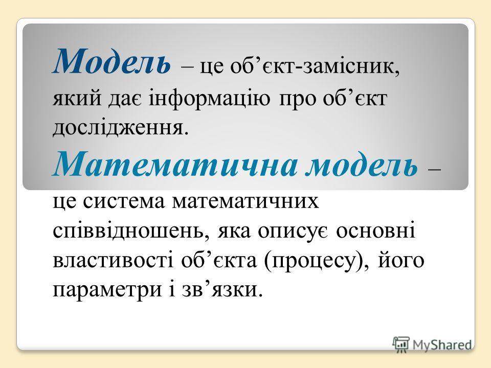 Модель – це обєкт-замісник, який дає інформацію про обєкт дослідження. Математична модель – це система математичних співвідношень, яка описує основні властивості обєкта (процесу), його параметри і связки.