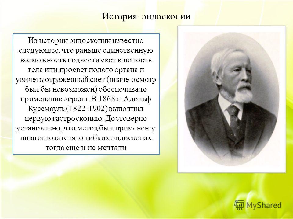 История эндоскопии Из истории эндоскопии известно следующее, что раньше единственную возможность подвести свет в полость тела или просвет полого органа и увидеть отраженный свет (иначе осмотр был бы невозможен) обеспечивало применение зеркал. В 1868