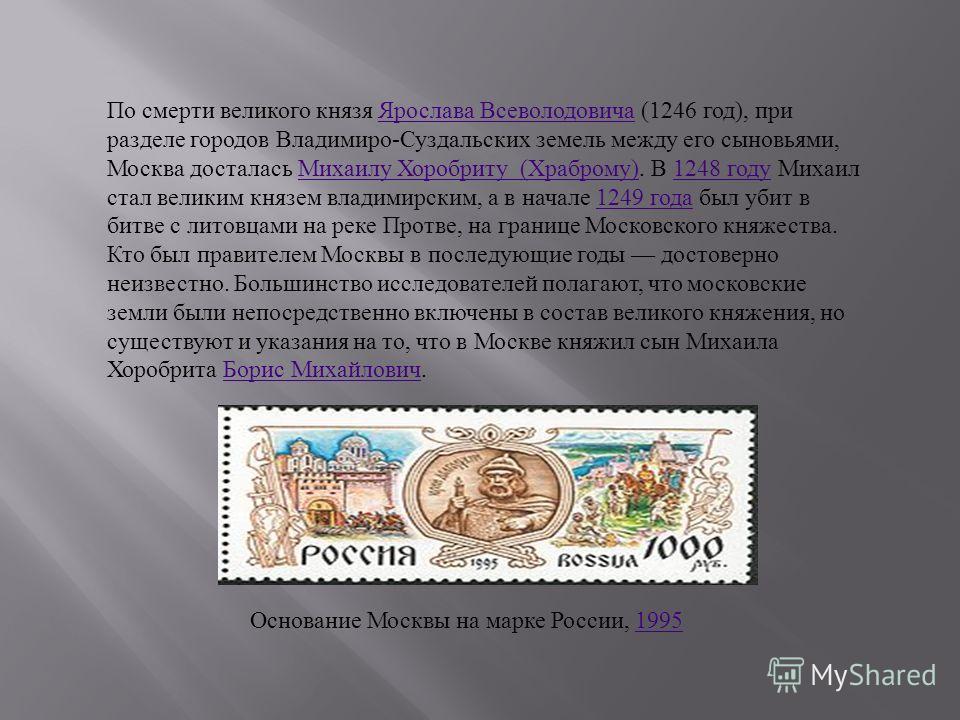 По смерти великого князя Ярослава Всеволодовича (1246 год), при разделе городов Владимиро-Суздальских земель между его сыновьями, Москва досталась Михаилу Хоробриту (Храброму). В 1248 году Михаил стал великим князем владимирским, а в начале 1249 года