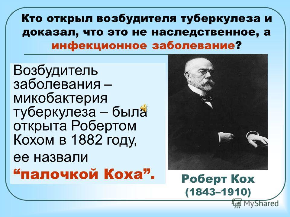 Роберт Кох (1843–1910) Немецкий бактериолог, удостоенный в 1905 году Нобелевской премии по физиологии и медицине за открытие и выделение возбудителя туберкулеза. Кто открыл возбудителя туберкулеза и доказал, что это не наследственное, а инфекционное