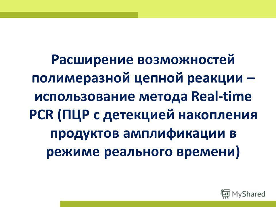 Расширение возможностей полимеразной цепной реакции – использование метода Real-time PCR (ПЦР с детекцией накопления продуктов амплификации в режиме реального времени)