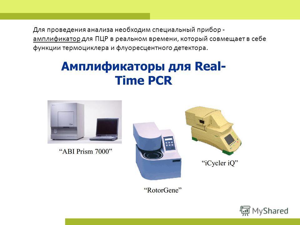 Для проведения анализа необходим специальный прибор - амплификатор для ПЦР в реальном времени, который совмещает в себе функции термоциклера и флуоресцентного детектора.