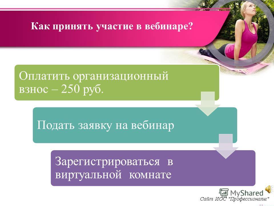 Как принять участие в вебинаре? Оплатить организационный взнос – 250 руб. Подать заявку на вебинар Зарегистрироваться в виртуальной комнате