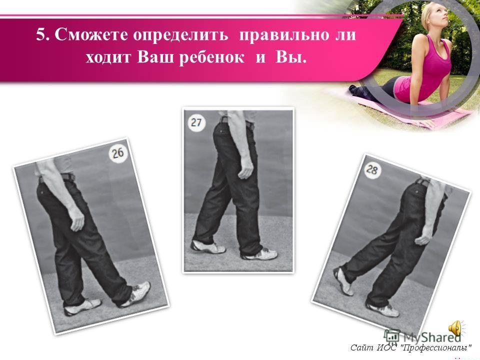 5. Сможете определить правильно ли ходит Ваш ребенок и Вы.