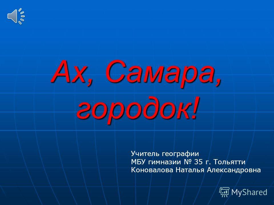 Ах, Самара, городок! Учитель географии МБУ гимназии 35 г. Тольятти Коновалова Наталья Александровна