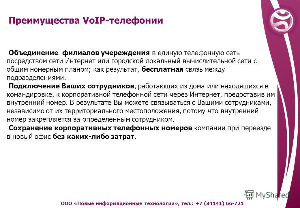 Преимущества VoIP-телефонии ООО «Новые информационные технологии», тел.: +7 (34141) 66-721 Объединение филиалов учреждения в единую телефонную сеть посредством сети Интернет или городской локальный вычислительной сети с общим номерным планом; как рез