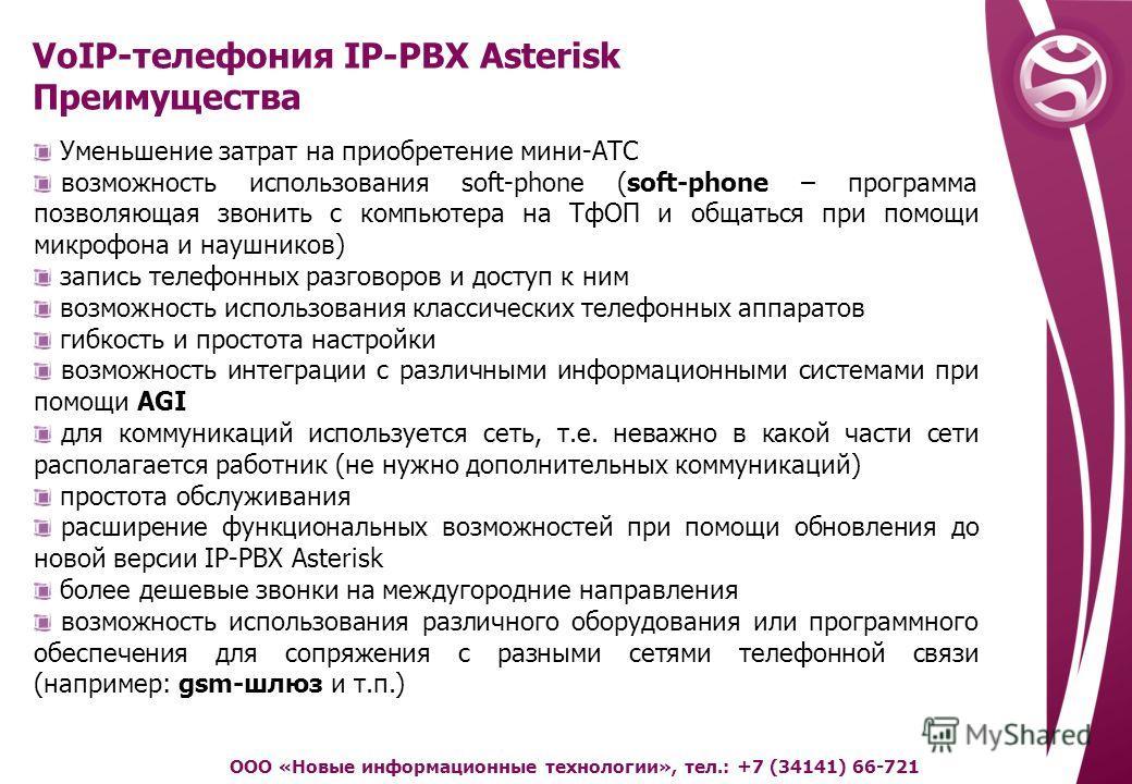 VoIP-телефония IP-PBX Asterisk Преимущества ООО «Новые информационные технологии», тел.: +7 (34141) 66-721 Уменьшение затрат на приобретение мини-АТС возможность использования soft-phone (soft-phone – программа позволяющая звонить с компьютера на ТфО