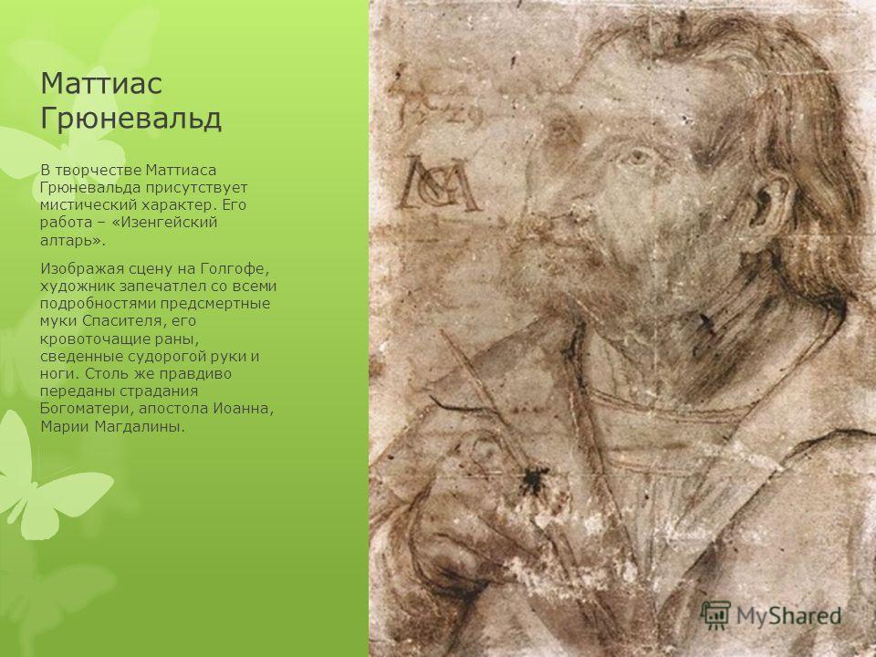 Маттиас Грюневальд В творчестве Маттиаса Грюневальда присутствует мистический характер. Его работа – «Изенгейский алтарь». Изображая сцену на Голгофе, художник запечатлел со всеми подробностями предсмертные муки Спасителя, его кровоточащие раны, свед