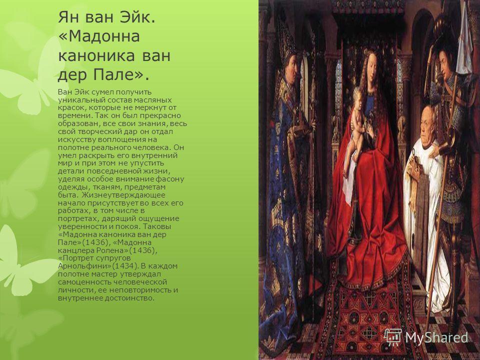 Ян ван Эйк. «Мадонна каноника ван дер Пале». Ван Эйк сумел получить уникальный состав масляных красок, которые не меркнут от времени. Так он был прекрасно образован, все свои знания, весь свой творческий дар он отдал искусству воплощения на полотне р
