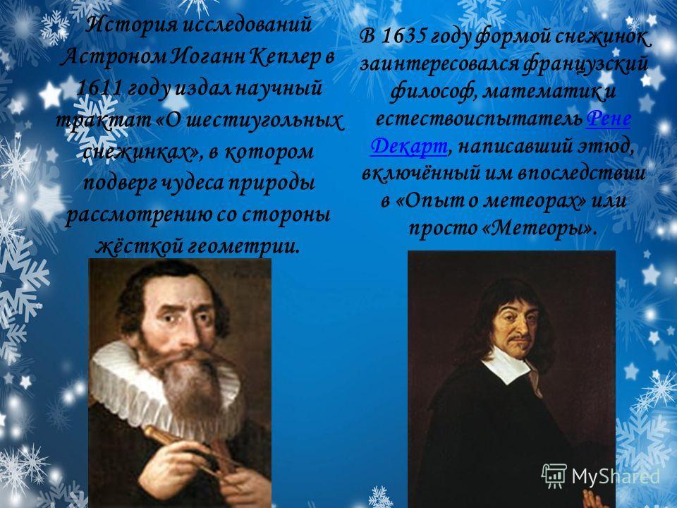 История исследований Астроном Иоганн Кеплер в 1611 году издал научный трактат «О шестиугольных снежинках», в котором подверг чудеса природы рассмотрению со стороны жёсткой геометрии. В 1635 году формой снежинок заинтересовался французский философ, ма