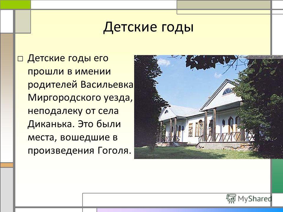 Детские годы Детские годы его прошли в имении родителей Васильевка Миргородского уезда, неподалеку от села Диканька. Это были места, вошедшие в произведения Гоголя.