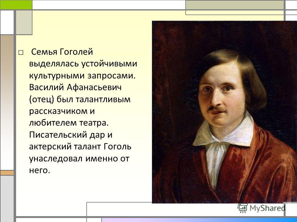 Семья Гоголей выделялась устойчивыми культурными запросами. Василий Афанасьевич (отец) был талантливым рассказчиком и любителем театра. Писательский дар и актерский талант Гоголь унаследовал именно от него.