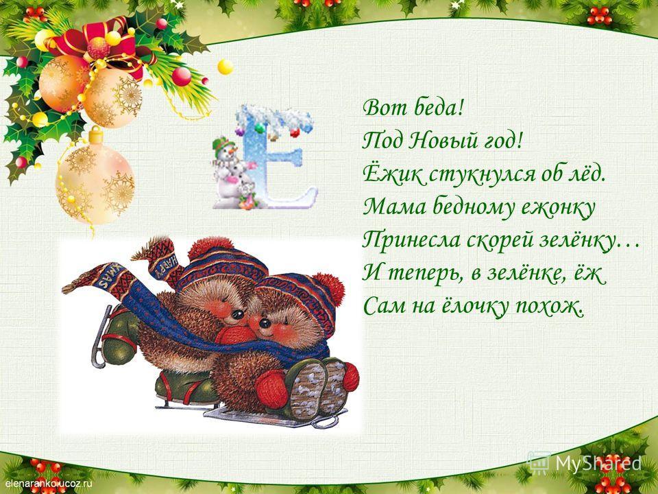 Вот беда! Под Новый год! Ёжик стукнулся об лёд. Мама бедному ежонку Принесла скорей зелёнку… И теперь, в зелёнке, ёж Сам на ёлочку похож.