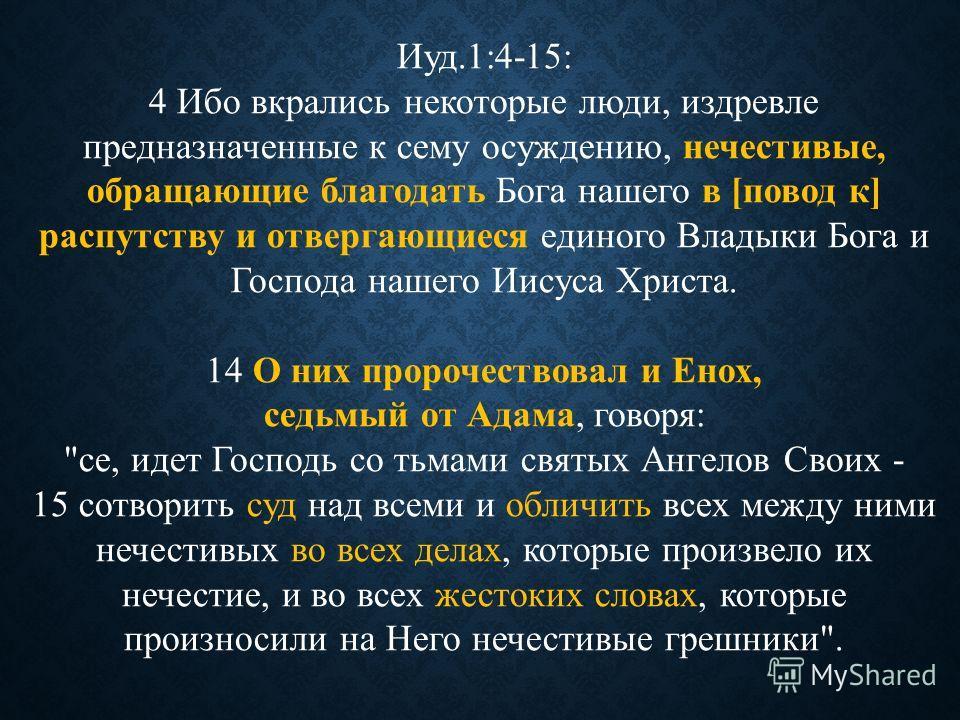 Иуд.1:4-15: 4 Ибо вкрались некоторые люди, издревле предназначенные к сему осуждению, нечестивые, обращающие благодать Бога нашего в [повод к] распутству и отвергающиеся единого Владыки Бога и Господа нашего Иисуса Христа. 14 О них пророчествовал и Е