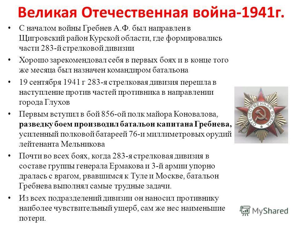 Великая Отечественная война-1941 г. С началом войны Гребнев А.Ф. был направлен в Щигровский район Курской области, где формировались части 283-й стрелковой дивизии Хорошо зарекомендовал себя в первых боях и в конце того же месяца был назначен команди