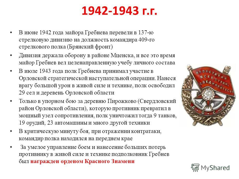 1942-1943 г.г. В июне 1942 года майора Гребнева перевели в 137-ю стрелковую дивизию на должность командира 409-го стрелкового полка (Брянский фронт) Дивизия держала оборону в районе Мценска, и все это время майор Гребнев вел целенаправленную учебу ли