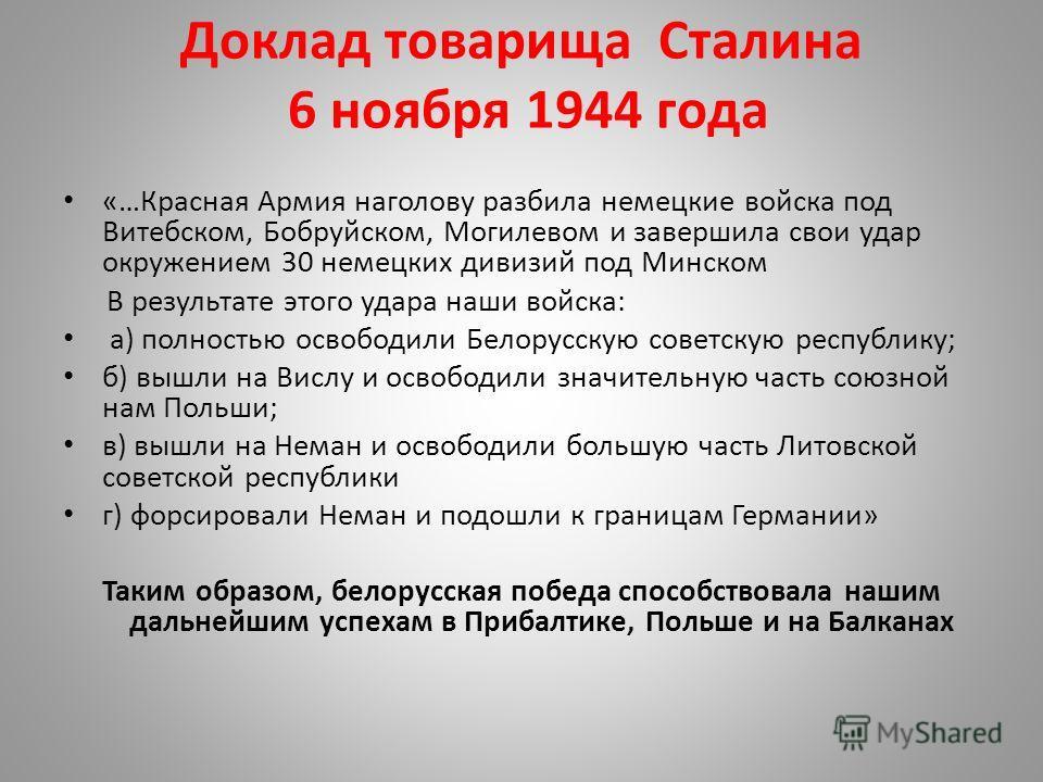 Доклад товарища Сталина 6 ноября 1944 года «…Красная Армия наголову разбила немецкие войска под Витебском, Бобруйском, Могилевом и завершила свои удар окружением 30 немецких дивизий под Минском В результате этого удара наши войска: а) полностью освоб