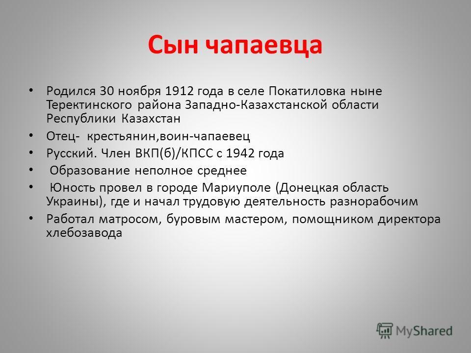 Сын чапаевца Родился 30 ноября 1912 года в селе Покатиловка ныне Теректинского района Западно-Казахстанской области Республики Казахстан Отец- крестьянин,воин-чапаевец Русский. Член ВКП(б)/КПСС с 1942 года Образование неполное среднее Юность провел в