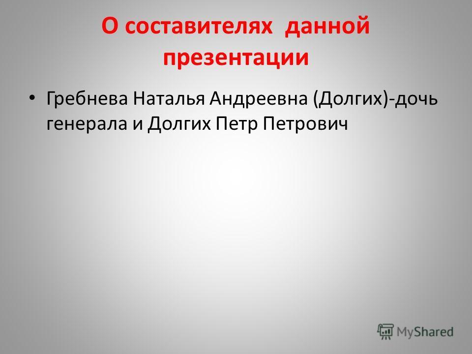 О составителях данной презентации Гребнева Наталья Андреевна (Долгих)-дочь генерала и Долгих Петр Петрович