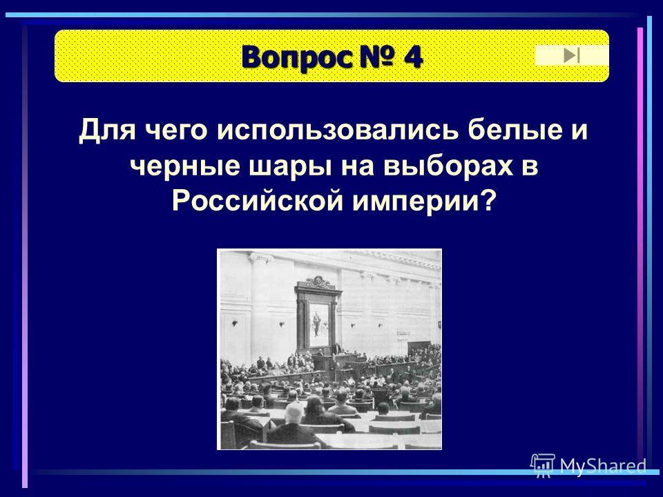 Вопрос 4 Вопрос 4 Для чего использовались белые и черные шары на выборах в Российской империи?
