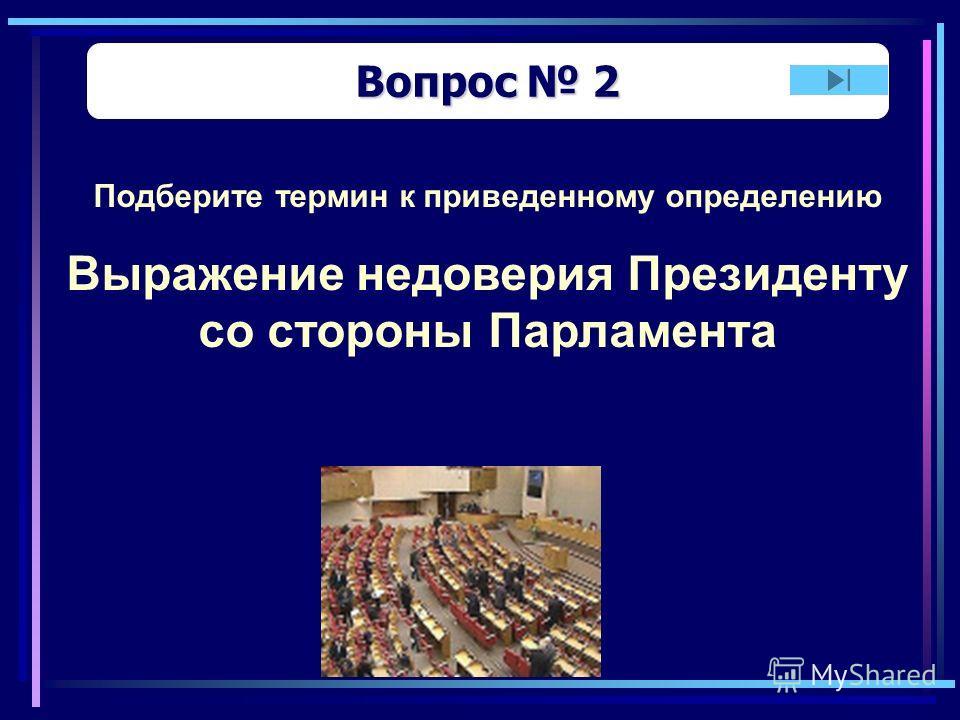 Вопрос 2 Вопрос 2 Подберите термин к приведенному определению Выражение недоверия Президенту со стороны Парламента