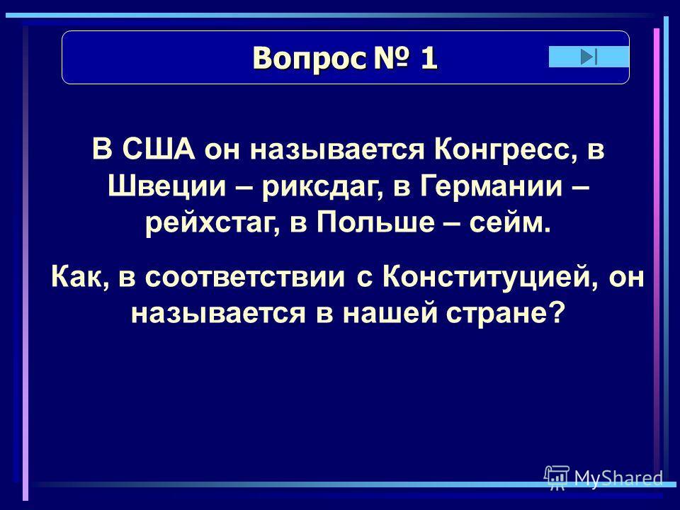 Вопрос 1 Вопрос 1 В США он называется Конгресс, в Швеции – риксдаг, в Германии – рейхстаг, в Польше – сейм. Как, в соответствии с Конституцией, он называется в нашей стране?