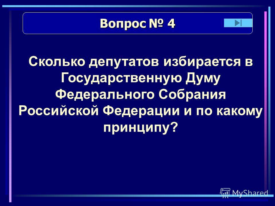 Вопрос 4 Вопрос 4 Сколько депутатов избирается в Государственную Думу Федерального Собрания Российской Федерации и по какому принципу?
