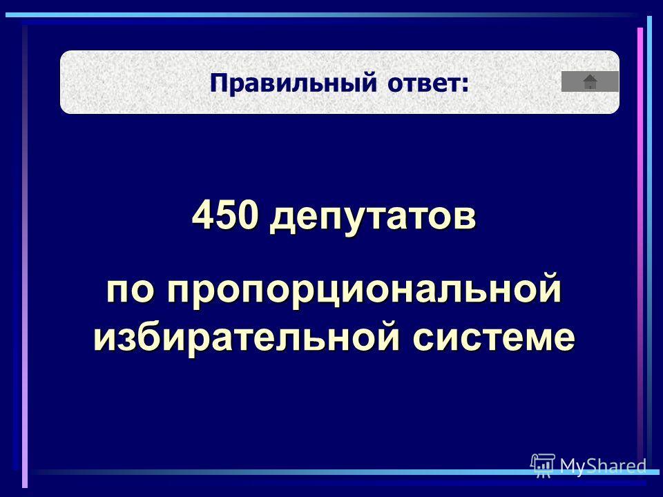 450 депутатов по пропорциональной избирательной системе Правильный ответ: