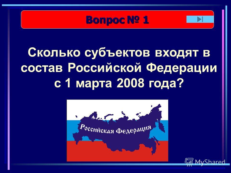 Вопрос 1 Вопрос 1 Сколько субъектов входят в состав Российской Федерации с 1 марта 2008 года?