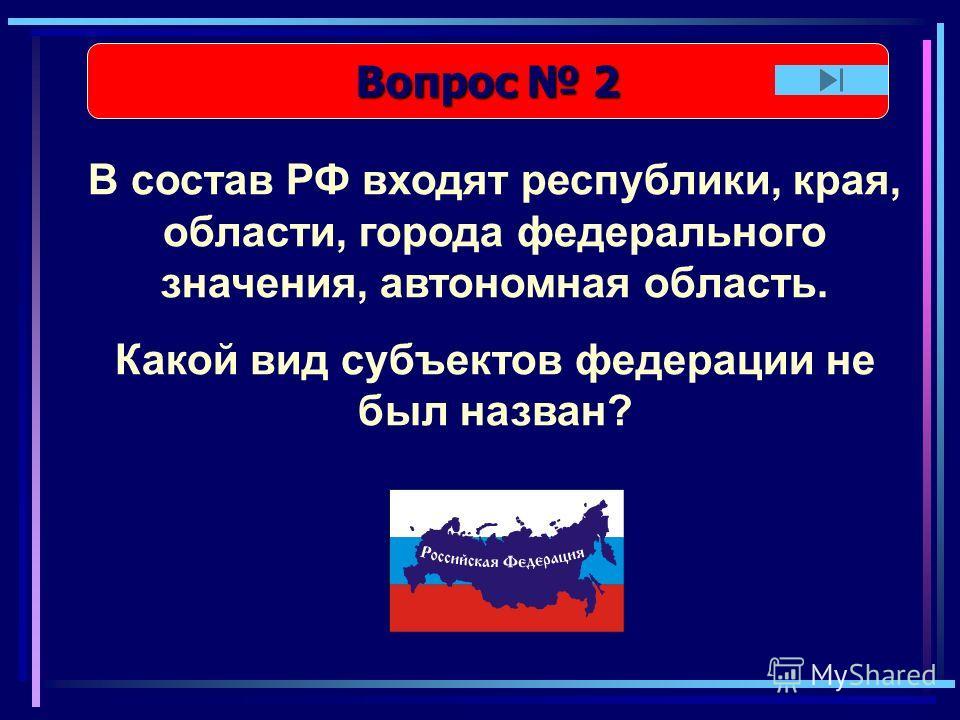 Вопрос 2 Вопрос 2 В состав РФ входят республики, края, области, города федерального значения, автономная область. Какой вид субъектов федерации не был назван?