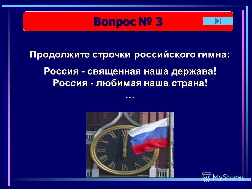 Вопрос 3 Вопрос 3 Продолжите строчки российского гимна: Россия - священная наша держава! Россия - любимая наша страна! …