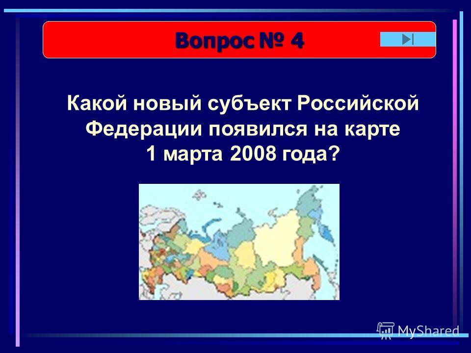 Вопрос 4 Вопрос 4 Какой новый субъект Российской Федерации появился на карте 1 марта 2008 года?