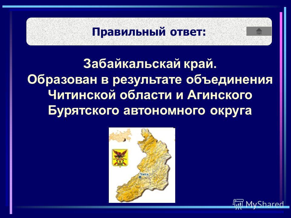 Правильный ответ: Забайкальскай край. Образован в результате объединения Читинской области и Агинского Бурятского автономного округа