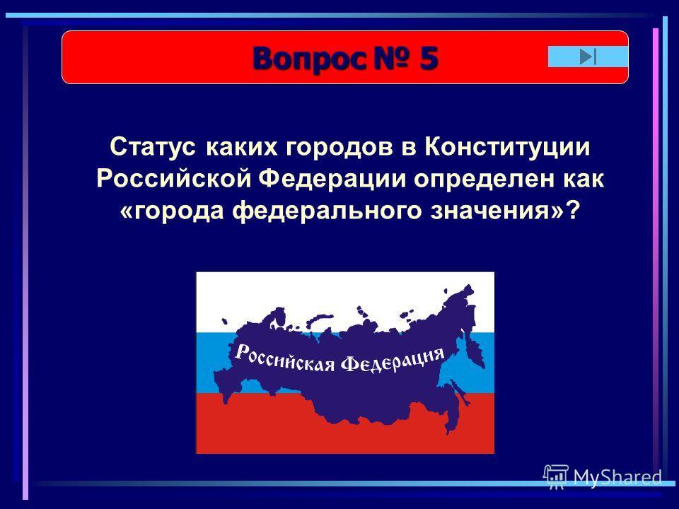 Вопрос 5 Вопрос 5 Статус каких городов в Конституции Российской Федерации определен как «города федерального значения»?