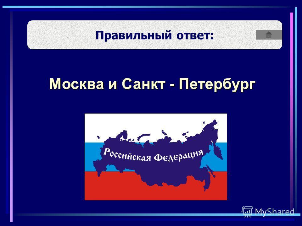 Москва и Санкт - Петербург Правильный ответ: