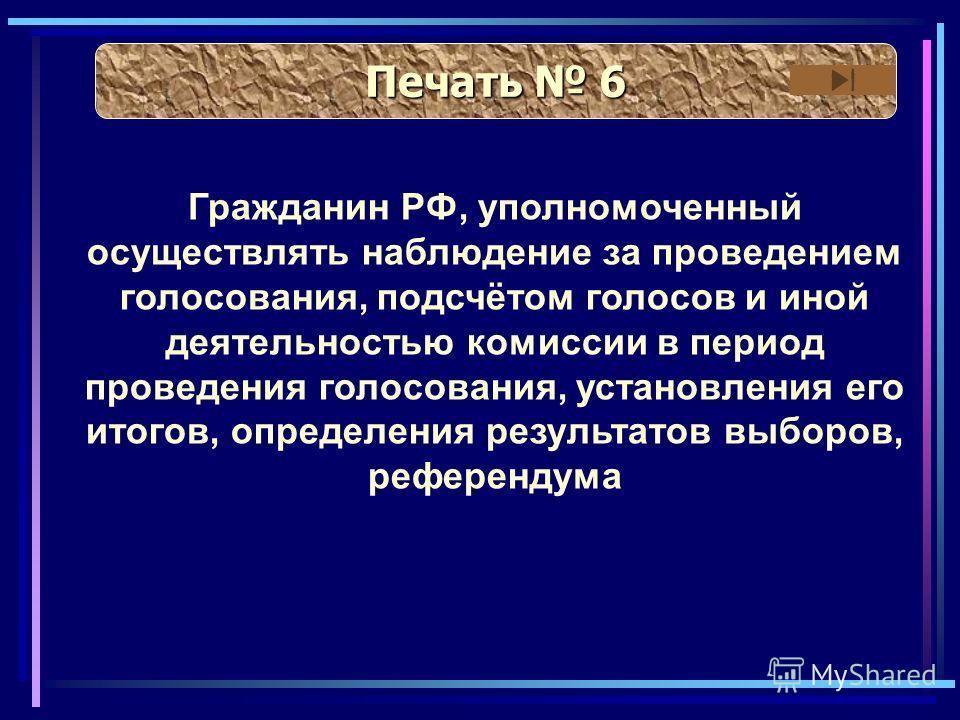 Печать 6 Печать 6 Гражданин РФ, уполномоченный осуществлять наблюдение за проведением голосования, подсчётом голосов и иной деятельностью комиссии в период проведения голосования, установления его итогов, определения результатов выборов, референдума