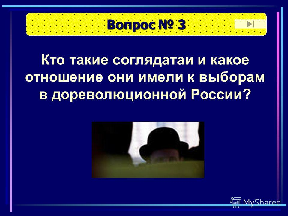 Вопрос 3 Вопрос 3 Кто такие соглядатаи и какое отношение они имели к выборам в дореволюционной России?