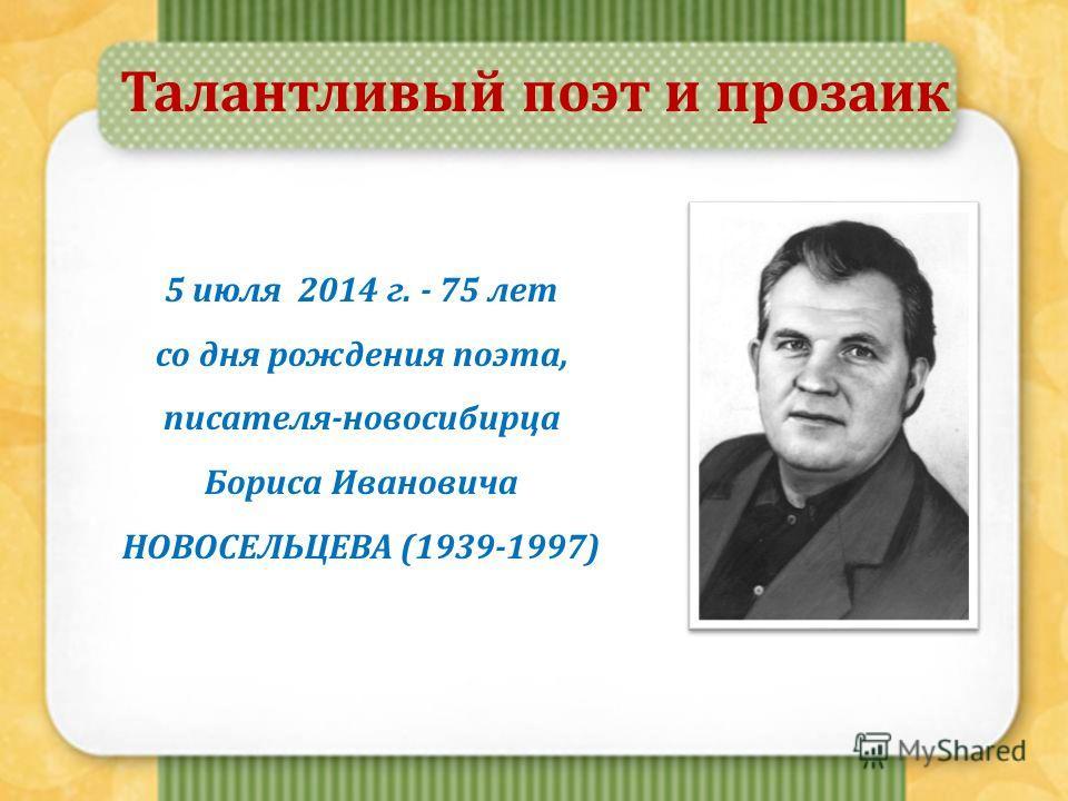 Талантливый поэт и прозаик 5 июля 2014 г. - 75 лет со дня рождения поэта, писателя-новосибирца Бориса Ивановича НОВОСЕЛЬЦЕВА (1939-1997)