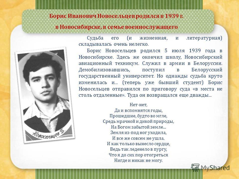 Борис Иванович Новосельцев родился в 1939 г. в Новосибирске, в семье военнослужащего Судьба его (и жизненная, и литературная) складывалась очень нелегко. Борис Новосельцев родился 5 июля 1939 года в Новосибирске. Здесь же окончил школу, Новосибирский