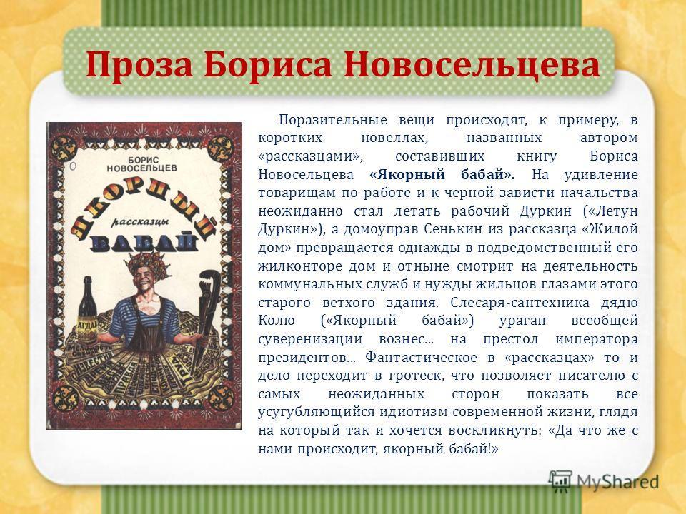 Проза Бориса Новосельцева Поразительные вещи происходят, к примеру, в коротких новеллах, названных автором «рассказцами», составивших книгу Бориса Новосельцева «Якорный бабай». На удивление товарищам по работе и к черной зависти начальства неожиданно