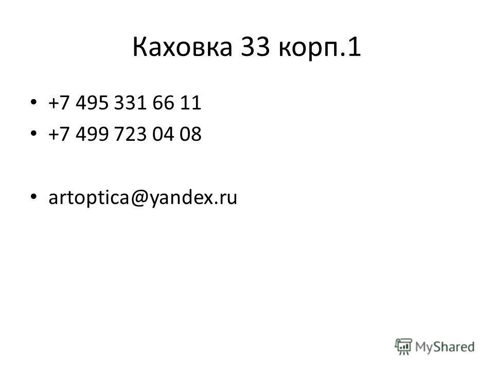 Каховка 33 корп.1 +7 495 331 66 11 +7 499 723 04 08 artoptica@yandex.ru